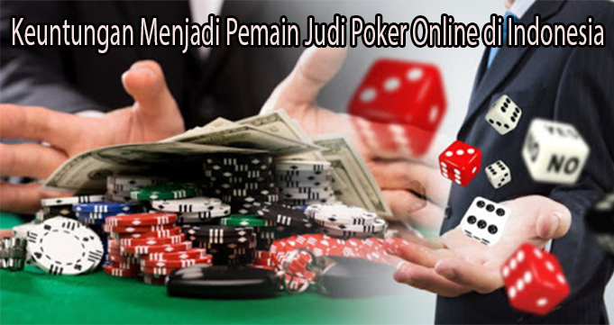 Keuntungan Menjadi Pemain Judi Poker Online di Indonesia